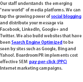 "Our staff understands the emerging ""new world"" of media platforms. We can tap the growing power of social blogging and distribute your message via Facebook, LinkedIn, Google+ and Twitter. We also build websites that have been Search Engine Optimized to be seen by sites such as Google, Bing and Yahoo!. BoardroomPR implements cost effective SEM pay-per-click (PPC) Internet marketing campaigns."
