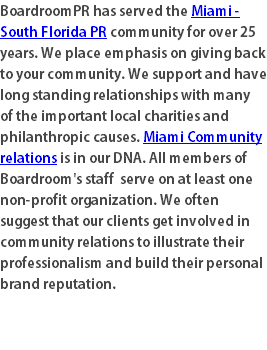 BoardroomPR has served the Miami - South Florida PR community for over 25 years. We place emphasis on giving back to your community. We support and have long standing relationships with many of the important local charities and philanthropic causes. Miami Community relations is in our DNA. All members of Boardroom's staff serve on at least one non-profit organization. We often suggest that our clients get involved in community relations to illustrate their professionalism and build their personal brand reputation.